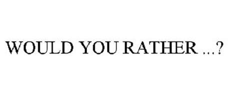 WOULD YOU RATHER ...?
