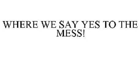 WHERE WE SAY YES TO THE MESS!
