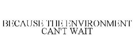 BECAUSE THE ENVIRONMENT CAN'T WAIT