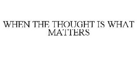WHEN THE THOUGHT IS WHAT MATTERS