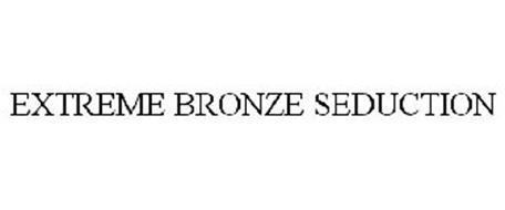 EXTREME BRONZE SEDUCTION