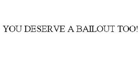 YOU DESERVE A BAILOUT TOO!