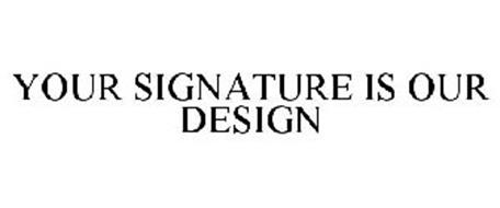 YOUR SIGNATURE IS OUR DESIGN