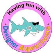 HAVING FUN WITH · DESIGNER AQUARIUMS ·