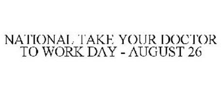 NATIONAL TAKE YOUR DOCTOR TO WORK DAY - AUGUST 26