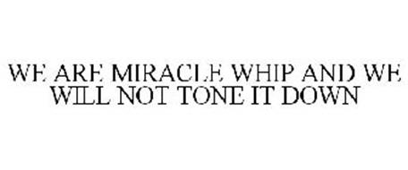 WE ARE MIRACLE WHIP AND WE WILL NOT TONE IT DOWN