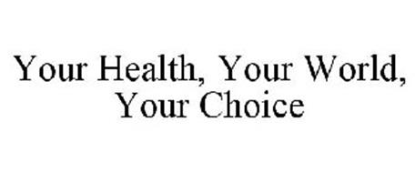YOUR HEALTH, YOUR WORLD, YOUR CHOICE