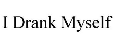 I DRANK MYSELF