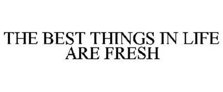 THE BEST THINGS IN LIFE ARE FRESH