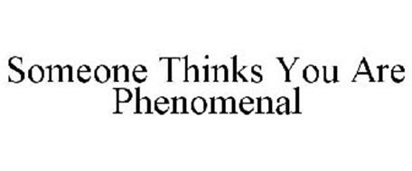 SOMEONE THINKS YOU ARE PHENOMENAL