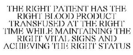 THE RIGHT PATIENT HAS THE RIGHT BLOOD PRODUCT TRANSFUSED AT THE RIGHT TIME WHILE MAINTAINING THE RIGHT VITAL SIGNS AND ACHIEVING THE RIGHT STATUS