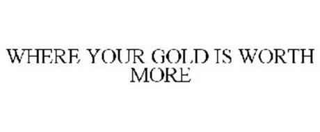 WHERE YOUR GOLD IS WORTH MORE