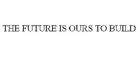 THE FUTURE IS OURS TO BUILD