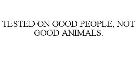 TESTED ON GOOD PEOPLE, NOT GOOD ANIMALS.