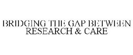 BRIDGING THE GAP BETWEEN RESEARCH & CARE