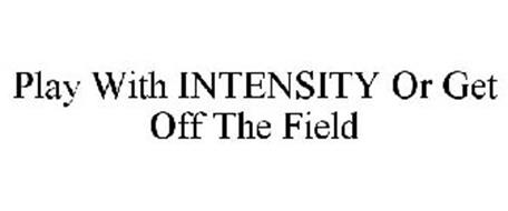 PLAY WITH INTENSITY OR GET OFF THE FIELD