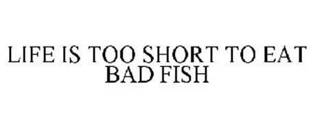 LIFE IS TOO SHORT TO EAT BAD FISH