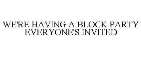 WE'RE HAVING A BLOCK PARTY EVERYONE'S INVITED