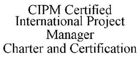 CIPM CERTIFIED INTERNATIONAL PROJECT MANAGER CHARTER AND CERTIFICATION