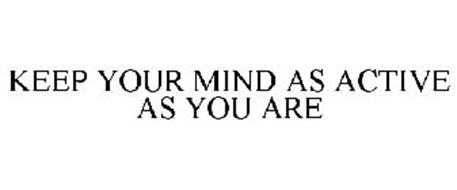 KEEP YOUR MIND AS ACTIVE AS YOU ARE