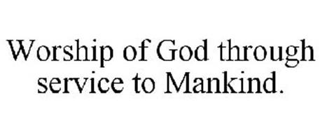 WORSHIP OF GOD THROUGH SERVICE TO MANKIND.