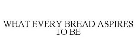 WHAT EVERY BREAD ASPIRES TO BE