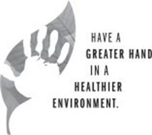HAVE A GREATER HAND IN A HEALTHIER ENVIRONMENT.