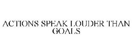 ACTIONS SPEAK LOUDER THAN GOALS