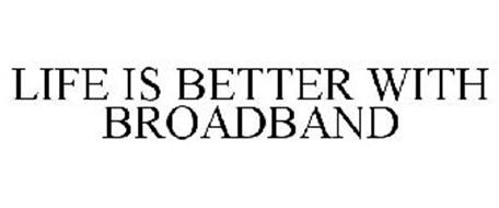LIFE IS BETTER WITH BROADBAND