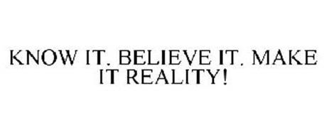 KNOW IT. BELIEVE IT. MAKE IT REALITY!