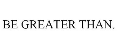 BE GREATER THAN.