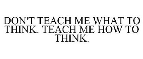 DON'T TEACH ME WHAT TO THINK TEACH ME HOW TO THINK
