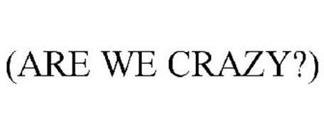 (ARE WE CRAZY?)