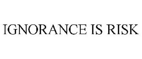 IGNORANCE IS RISK