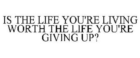 IS THE LIFE YOU'RE LIVING WORTH THE LIFE YOU'RE GIVING UP?