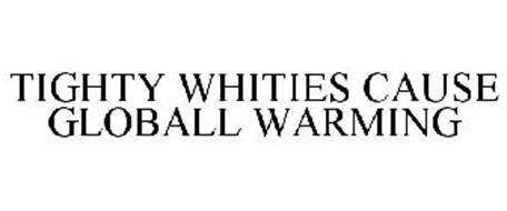 TIGHTY WHITIES CAUSE GLOBALL WARMING
