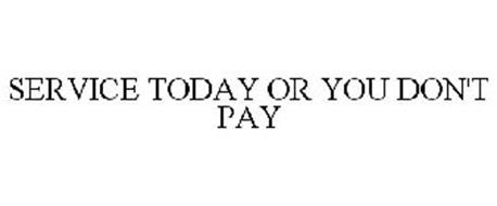 SERVICE TODAY OR YOU DON'T PAY