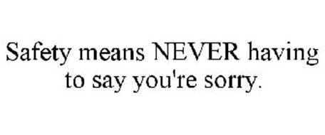 SAFETY MEANS NEVER HAVING TO SAY YOU'RE SORRY.