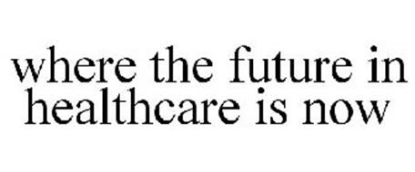 WHERE THE FUTURE IN HEALTHCARE IS NOW
