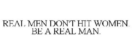 REAL MEN DON'T HIT WOMEN. BE A REAL MAN.
