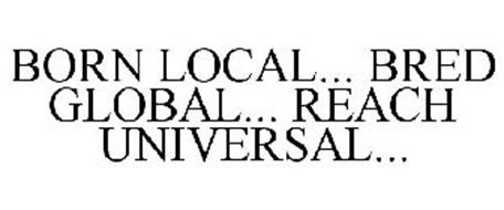 BORN LOCAL... BRED GLOBAL... REACH UNIVERSAL...
