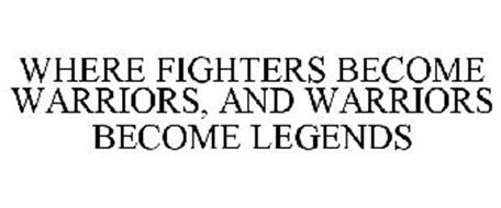 WHERE FIGHTERS BECOME WARRIORS AND WARRIORS BECOME LEGENDS