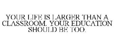YOUR LIFE IS LARGER THAN A CLASSROOM YOUR EDUCATION SHOULD BE TOO.