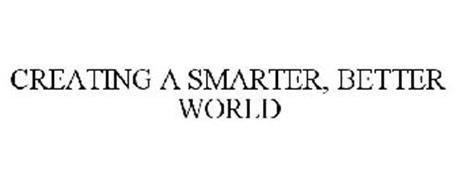 CREATING A SMARTER, BETTER WORLD