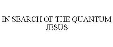 IN SEARCH OF THE QUANTUM JESUS