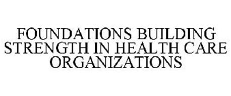 FOUNDATIONS BUILDING STRENGTH IN HEALTH CARE ORGANIZATIONS