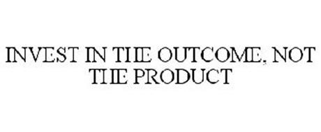 INVEST IN THE OUTCOME, NOT THE PRODUCT