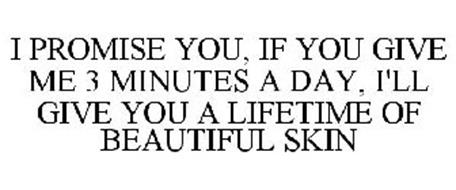 I PROMISE YOU, IF YOU GIVE ME 3 MINUTES A DAY, I'LL GIVE YOU A LIFETIME OF BEAUTIFUL SKIN