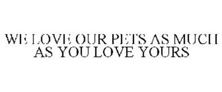 WE LOVE OUR PETS AS MUCH AS YOU LOVE YOURS