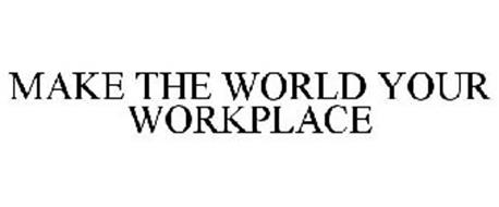 MAKE THE WORLD YOUR WORKPLACE